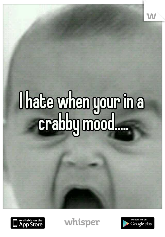 I hate when your in a crabby mood.....