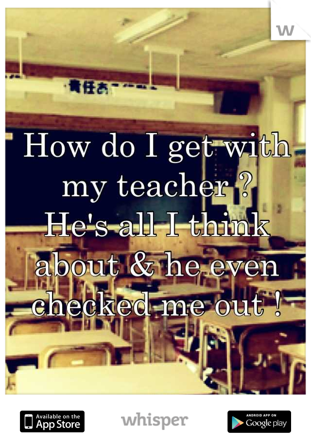 How do I get with my teacher ? He's all I think about & he even checked me out !