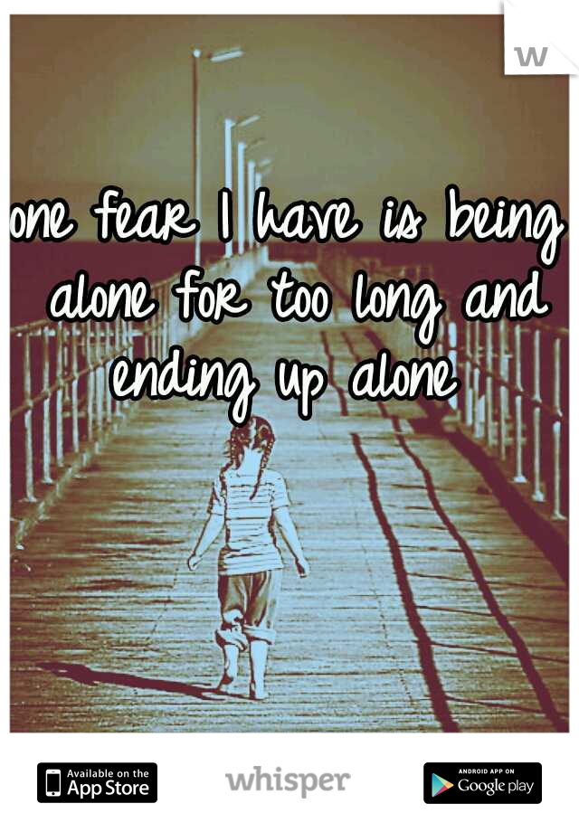 one fear I have is being alone for too long and ending up alone
