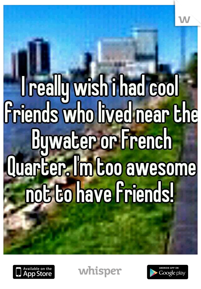 I really wish i had cool friends who lived near the Bywater or French Quarter. I'm too awesome not to have friends!