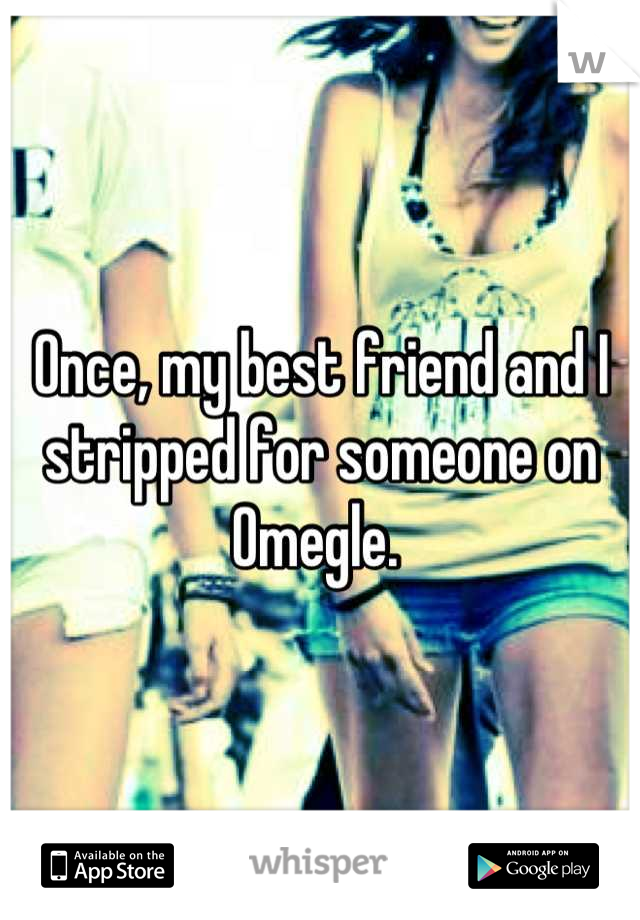 Once, my best friend and I stripped for someone on Omegle.