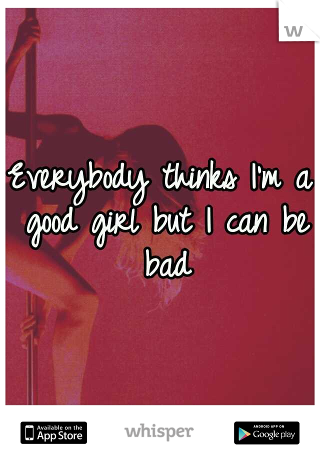 Everybody thinks I'm a good girl but I can be bad