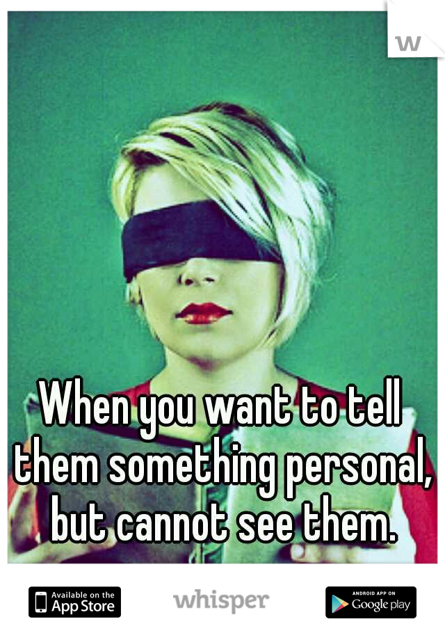 When you want to tell them something personal, but cannot see them.