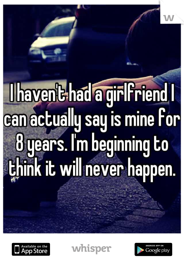 I haven't had a girlfriend I can actually say is mine for 8 years. I'm beginning to think it will never happen.