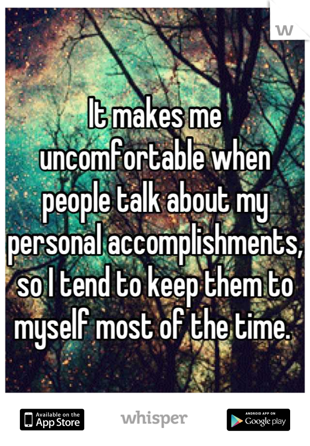 It makes me uncomfortable when people talk about my personal accomplishments, so I tend to keep them to myself most of the time.