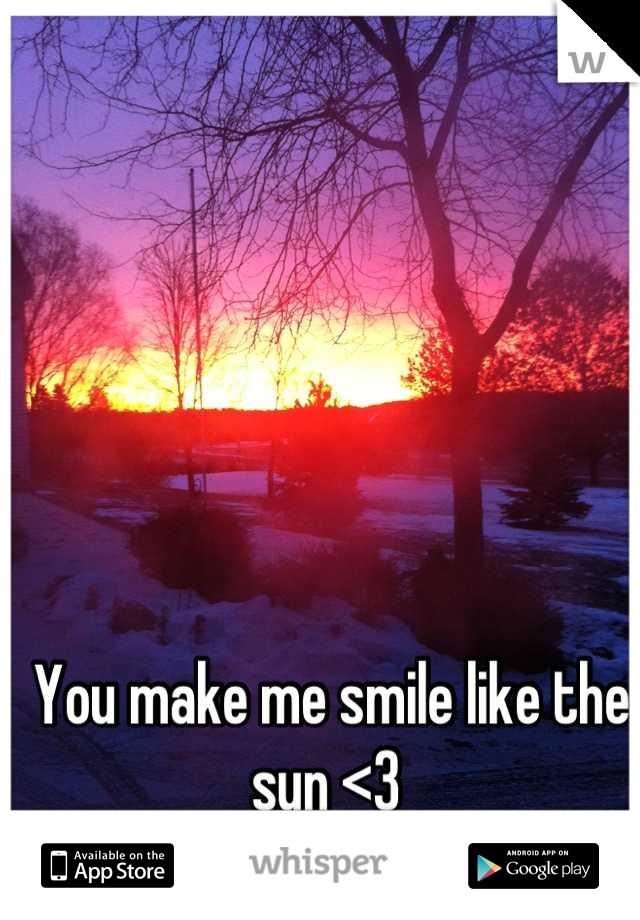 You make me smile like the sun <3