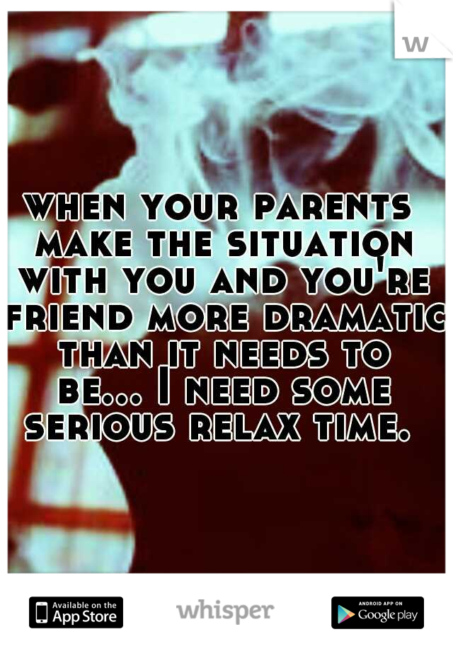 when your parents make the situation with you and you're friend more dramatic than it needs to be... I need some serious relax time.