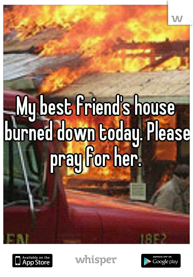 My best friend's house burned down today. Please pray for her.