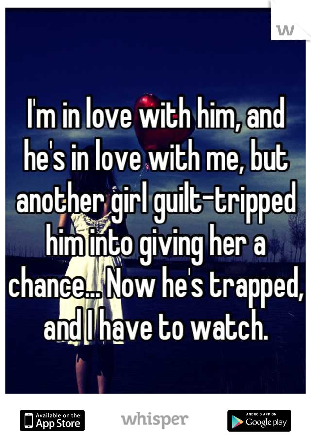 I'm in love with him, and he's in love with me, but another girl guilt-tripped him into giving her a chance... Now he's trapped, and I have to watch.