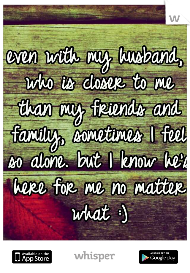 even with my husband, who is closer to me than my friends and family, sometimes I feel so alone. but I know he's here for me no matter what :)