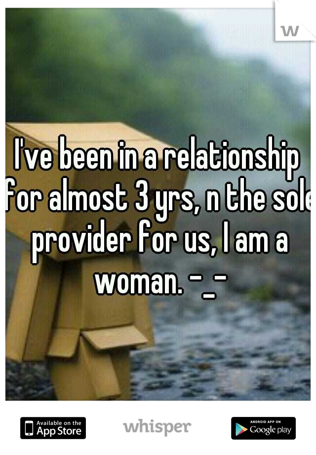 I've been in a relationship for almost 3 yrs, n the sole provider for us, I am a woman. -_-
