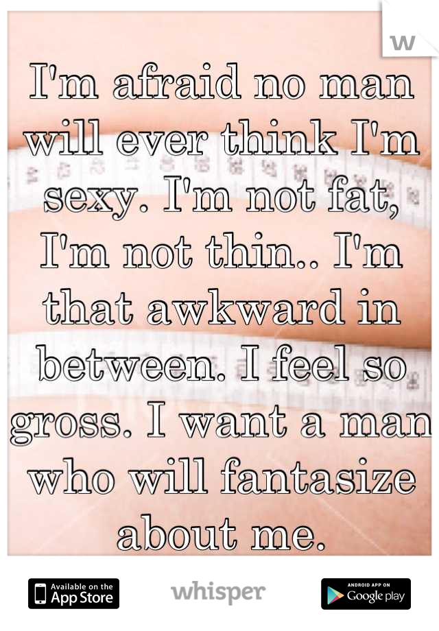 I'm afraid no man will ever think I'm sexy. I'm not fat, I'm not thin.. I'm that awkward in between. I feel so gross. I want a man who will fantasize about me.