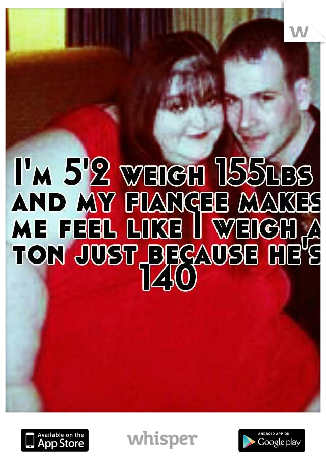 I'm 5'2 weigh 155lbs and my fiancee makes me feel like I weigh a ton just because he's 140