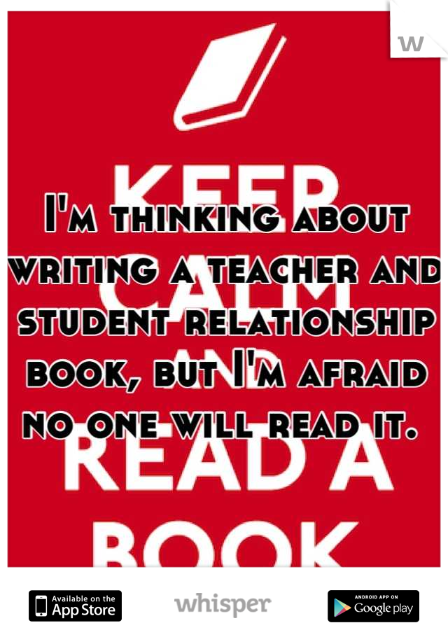 I'm thinking about writing a teacher and student relationship book, but I'm afraid no one will read it.