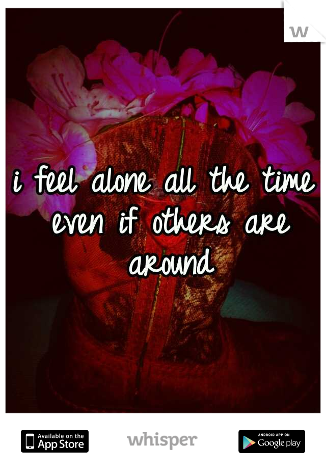 i feel alone all the time even if others are around
