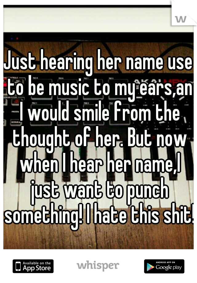 Just hearing her name use to be music to my ears,an I would smile from the thought of her. But now when I hear her name,I just want to punch something! I hate this shit!