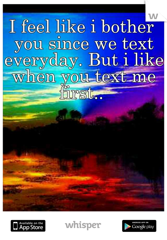 I feel like i bother you since we text everyday. But i like when you text me first..