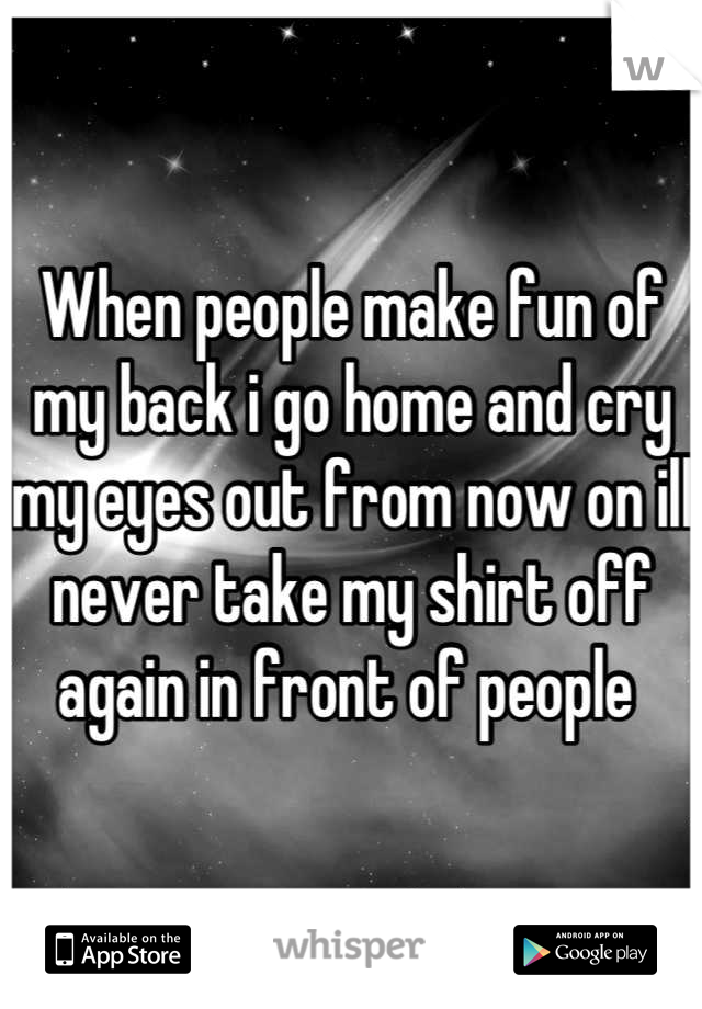 When people make fun of my back i go home and cry my eyes out from now on ill never take my shirt off again in front of people