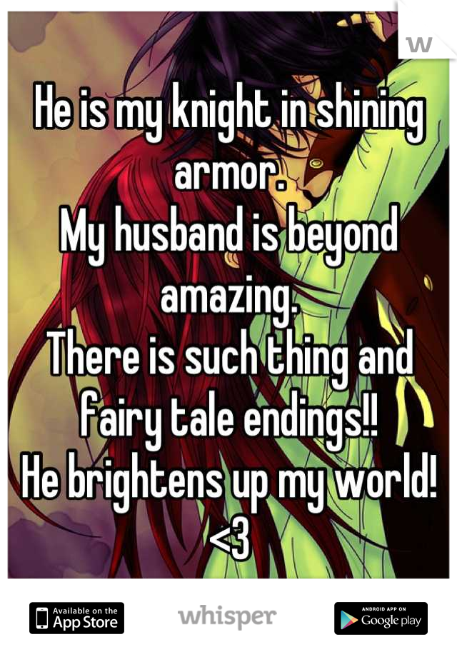 He is my knight in shining armor. My husband is beyond amazing. There is such thing and fairy tale endings!! He brightens up my world! <3