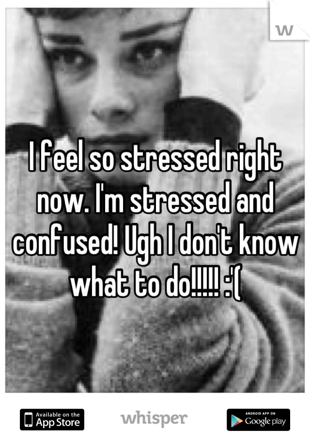 I feel so stressed right now. I'm stressed and confused! Ugh I don't know what to do!!!!! :'(