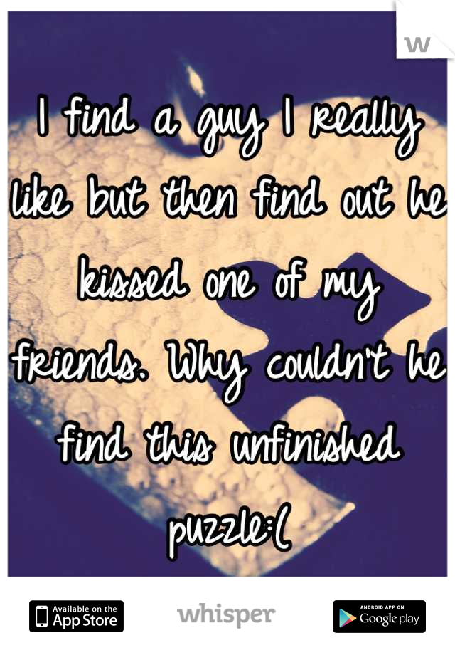 I find a guy I really like but then find out he kissed one of my friends. Why couldn't he find this unfinished puzzle:(