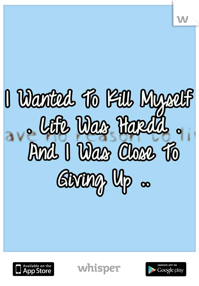 I Wanted To Kill Myself . Life Was Hardd . And I Was Close To Giving Up ..
