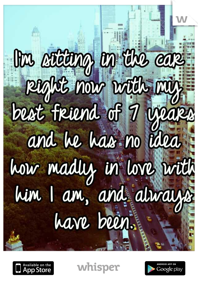 I'm sitting in the car right now with my best friend of 7 years and he has no idea how madly in love with him I am, and always have been.