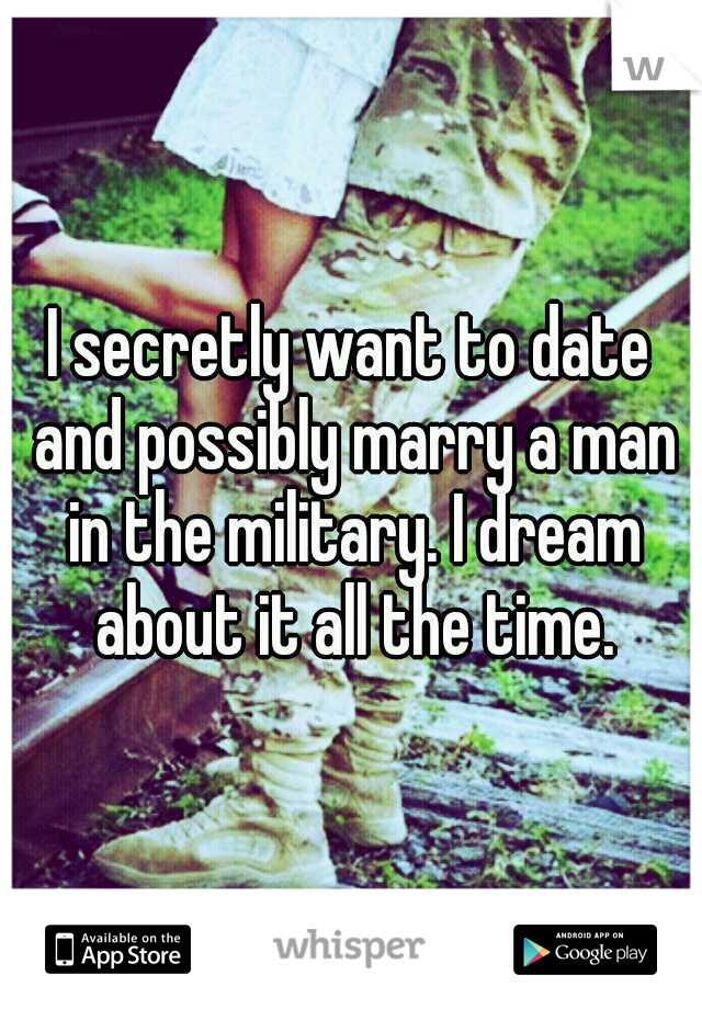I secretly want to date and possibly marry a man in the military. I dream about it all the time.