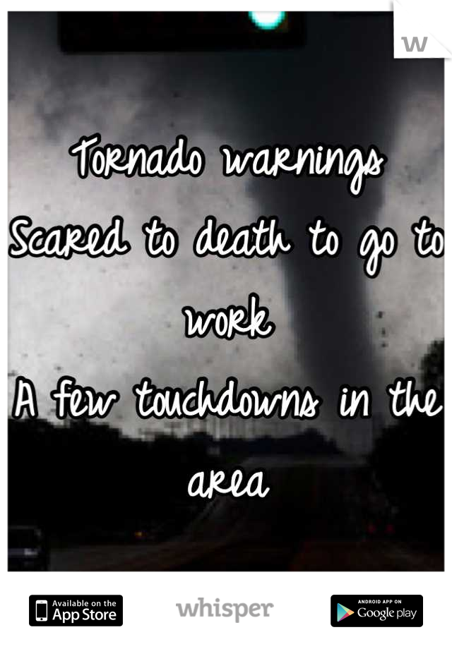 Tornado warnings  Scared to death to go to work  A few touchdowns in the area