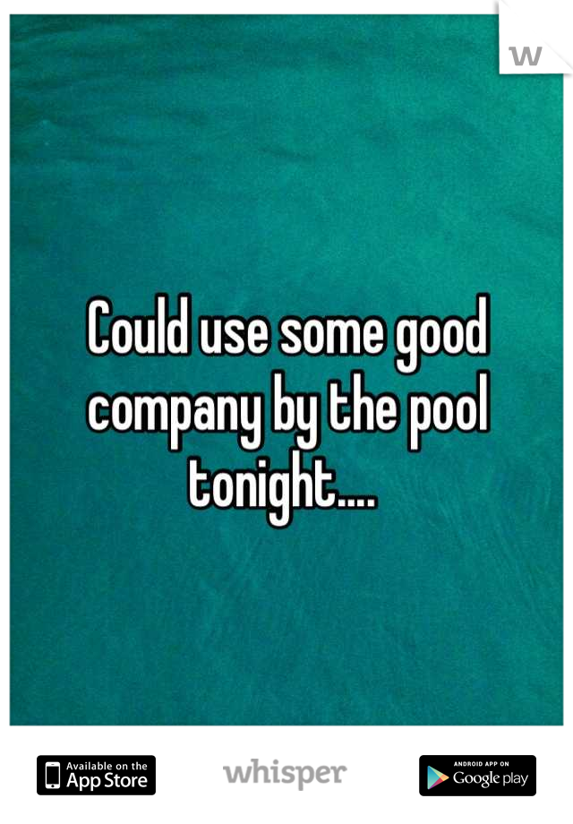 Could use some good company by the pool tonight....