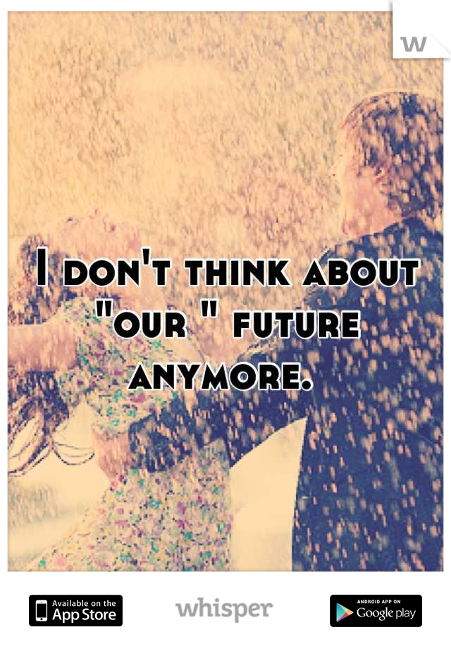 "I don't think about ""our "" future anymore."