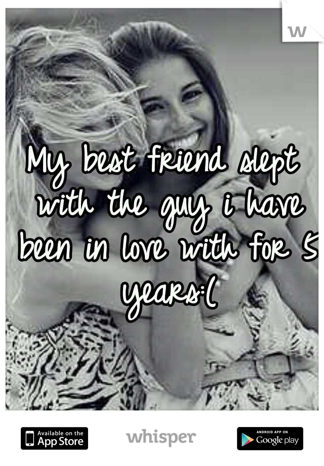 My best friend slept with the guy i have been in love with for 5 years:(