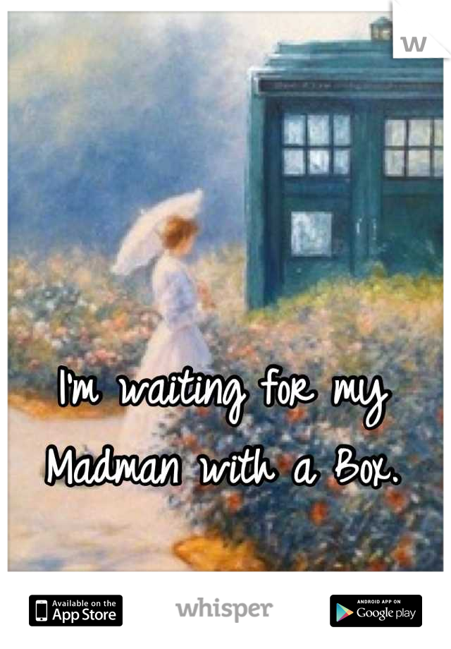 I'm waiting for my Madman with a Box.