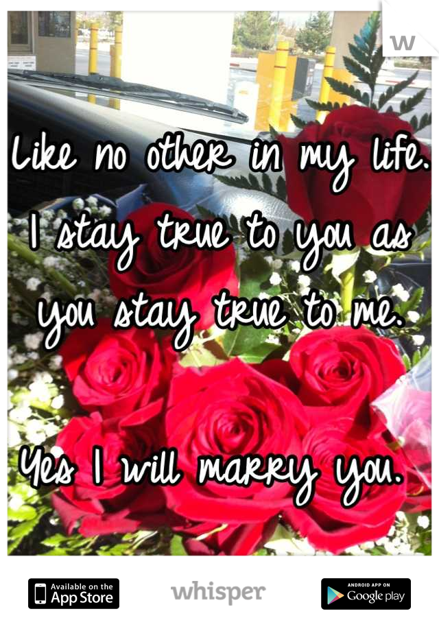Like no other in my life. I stay true to you as you stay true to me.   Yes I will marry you.
