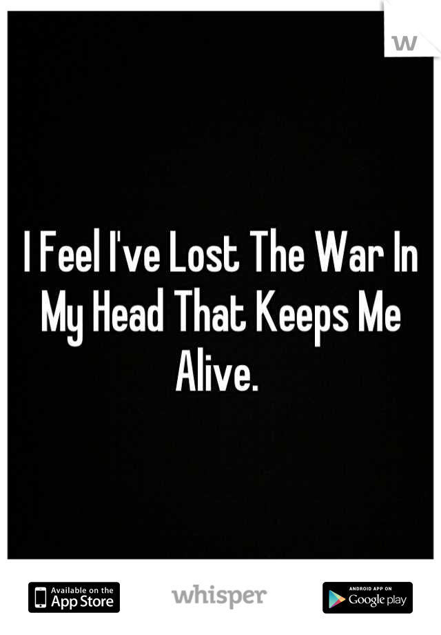 I Feel I've Lost The War In My Head That Keeps Me Alive.