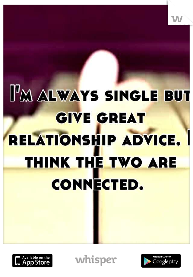 I'm always single but give great relationship advice. I think the two are connected.