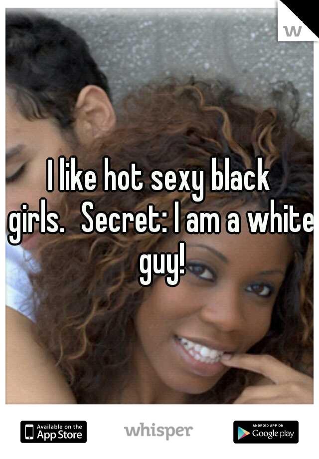 I like hot sexy black girls. Secret: I am a white guy!