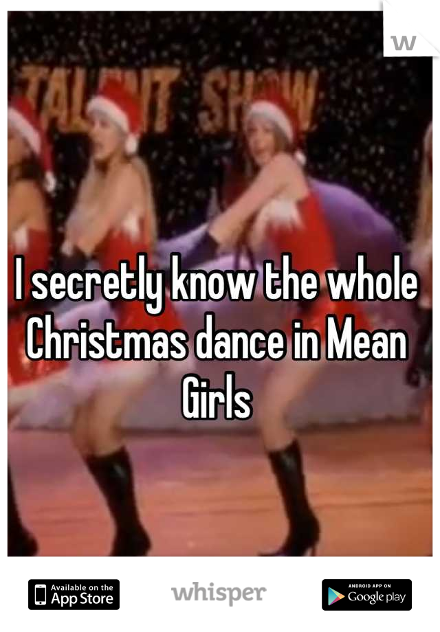 I secretly know the whole Christmas dance in Mean Girls
