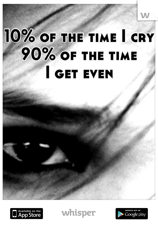10% of the time I cry  90% of the time   I get even