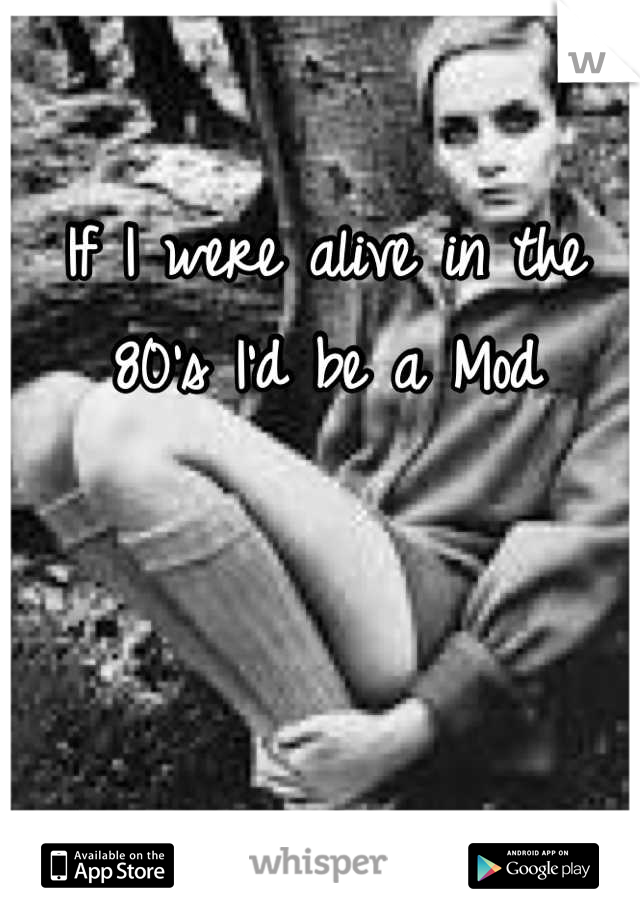 If I were alive in the 80's I'd be a Mod