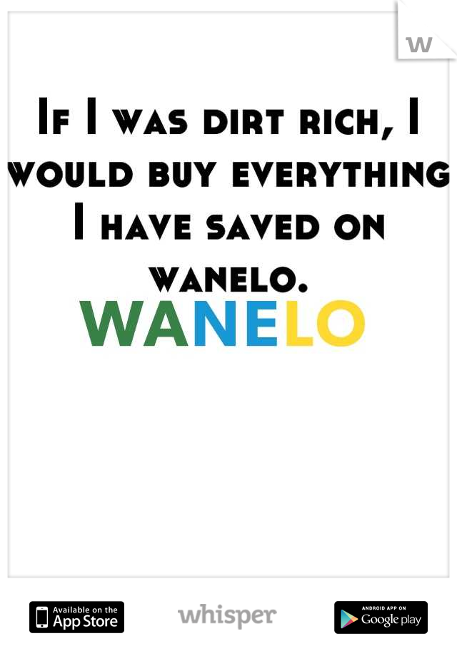 If I was dirt rich, I would buy everything I have saved on wanelo.