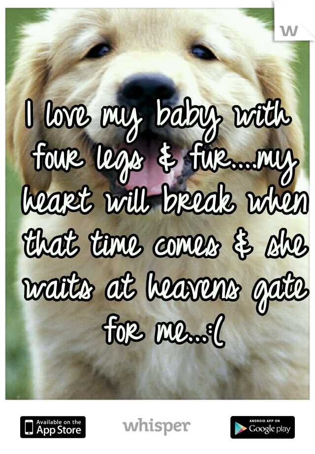 I love my baby with four legs & fur....my heart will break when that time comes & she waits at heavens gate for me...:(