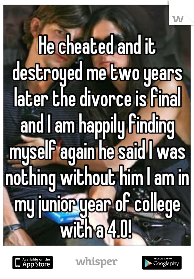 He cheated and it destroyed me two years later the divorce is final and I am happily finding myself again he said I was nothing without him I am in my junior year of college with a 4.0!