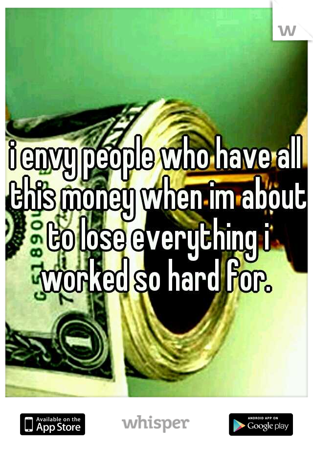i envy people who have all this money when im about to lose everything i worked so hard for.