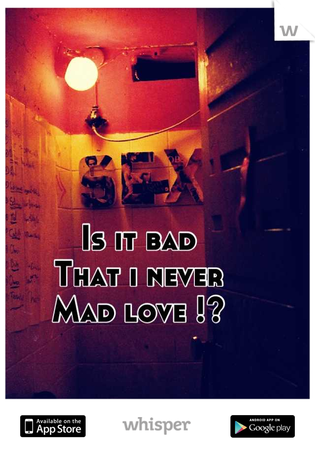 Is it bad  That i never Mad love !?