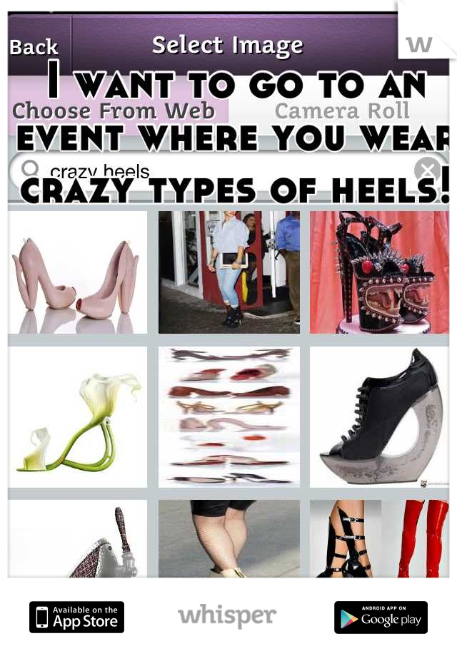 I want to go to an event where you wear crazy types of heels!
