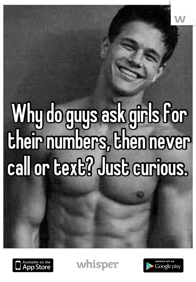 Why do guys ask girls for their numbers, then never call or text? Just curious.