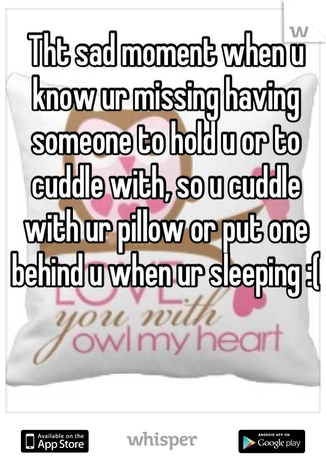 Tht sad moment when u know ur missing having someone to hold u or to cuddle with, so u cuddle with ur pillow or put one behind u when ur sleeping :(