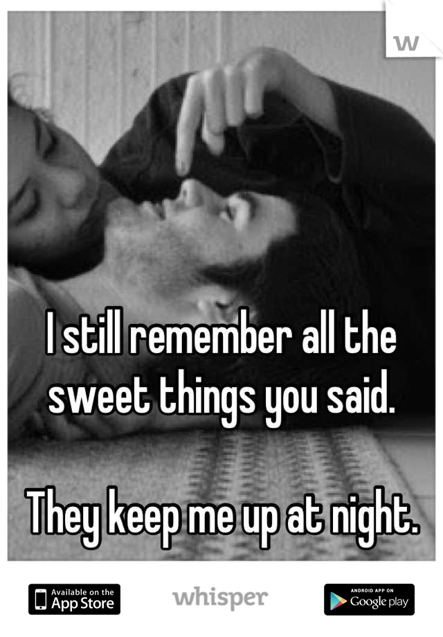 I still remember all the sweet things you said.  They keep me up at night.