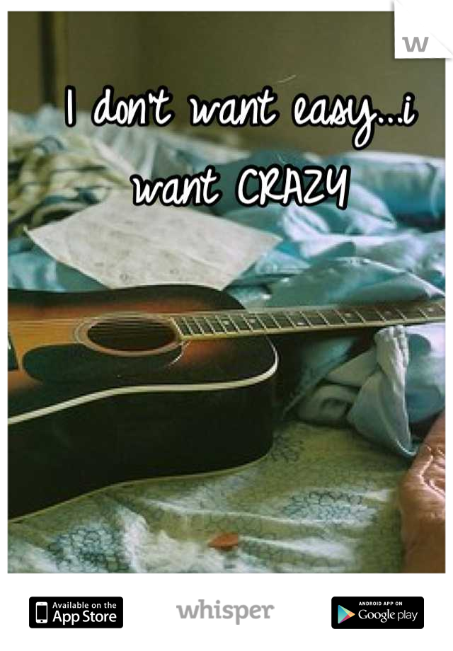 I don't want easy...i want CRAZY